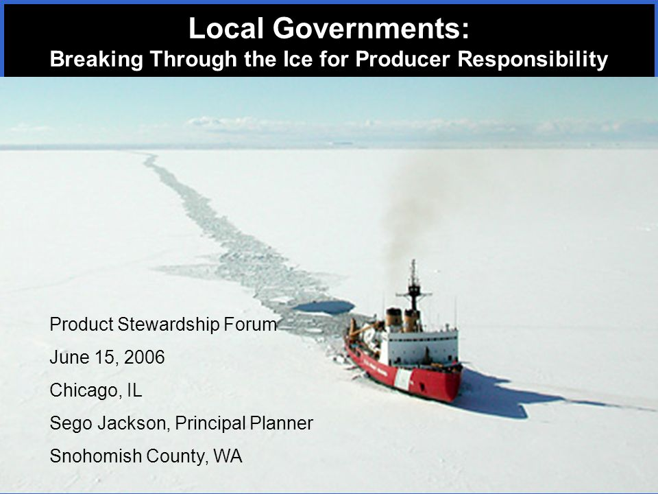 Product Stewardship Forum June 15, 2006 Chicago, IL Sego Jackson, Principal Planner Snohomish County, WA Local Governments: Breaking Through the Ice for Producer Responsibility