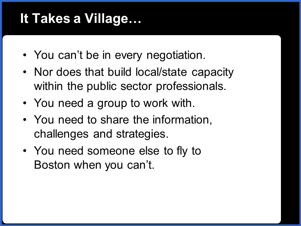 It Takes a Village… You cant be in every negotiation. Nor does that build local/state capacity within the public sector professionals. You need a grou