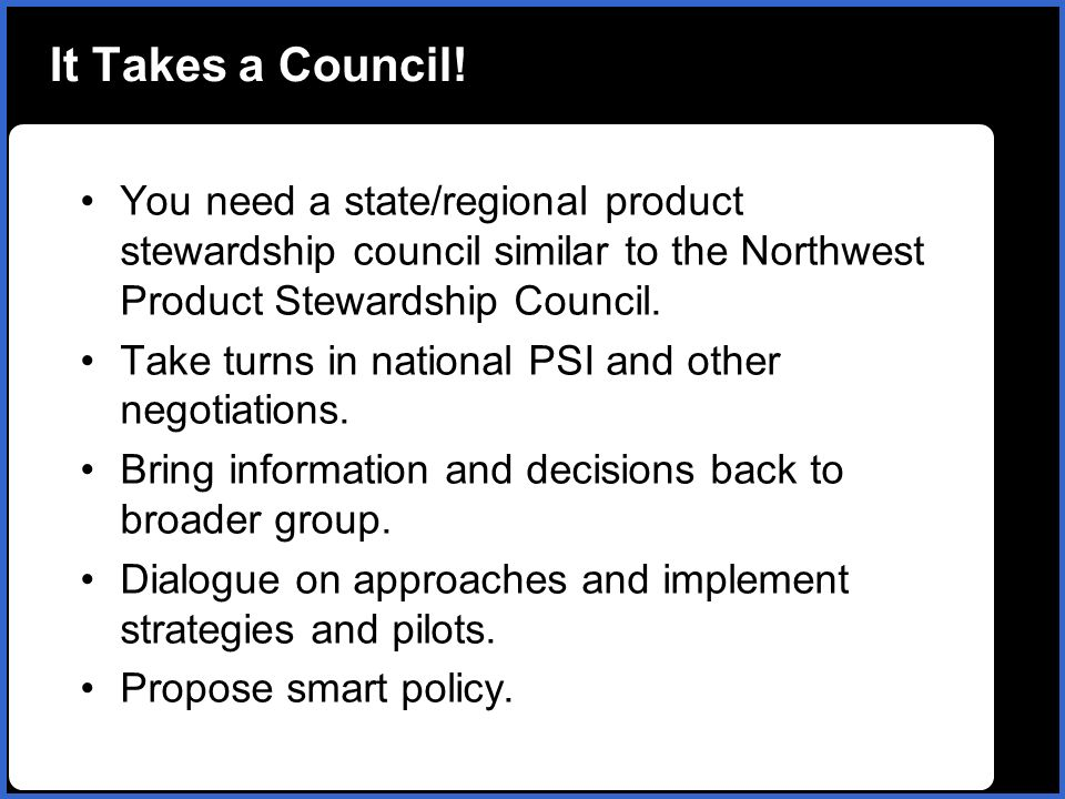 It Takes a Council! You need a state/regional product stewardship council similar to the Northwest Product Stewardship Council. Take turns in national
