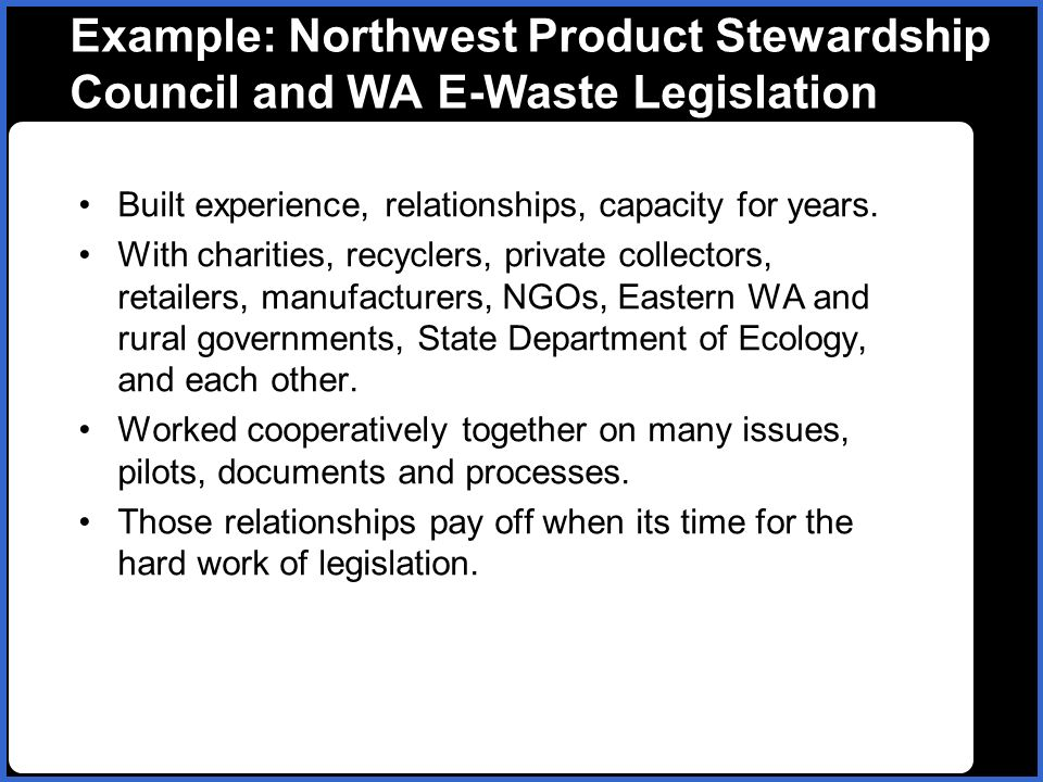Example: Northwest Product Stewardship Council and WA E-Waste Legislation Built experience, relationships, capacity for years. With charities, recycle