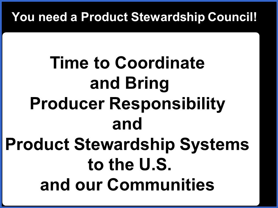 You need a Product Stewardship Council! Time to Coordinate and Bring Producer Responsibility and Product Stewardship Systems to the U.S. and our Commu