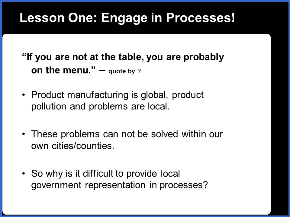 Lesson One: Engage in Processes. If you are not at the table, you are probably on the menu.