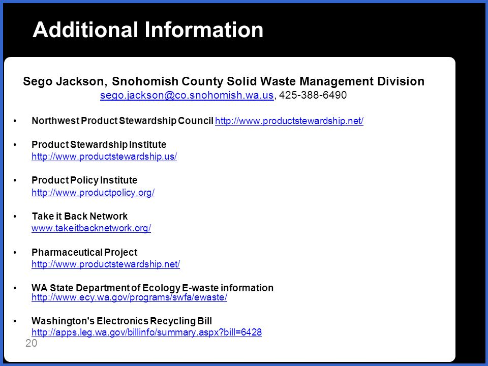 Additional Information Sego Jackson, Snohomish County Solid Waste Management Division sego.jackson@co.snohomish.wa.ussego.jackson@co.snohomish.wa.us, 425-388-6490 Northwest Product Stewardship Council http://www.productstewardship.net/http://www.productstewardship.net/ Product Stewardship Institute http://www.productstewardship.us/ Product Policy Institute http://www.productpolicy.org/ Take it Back Network www.takeitbacknetwork.org/ Pharmaceutical Project http://www.productstewardship.net/ WA State Department of Ecology E-waste information http://www.ecy.wa.gov/programs/swfa/ewaste/ http://www.ecy.wa.gov/programs/swfa/ewaste/ Washingtons Electronics Recycling Bill http://apps.leg.wa.gov/billinfo/summary.aspx bill=6428 20