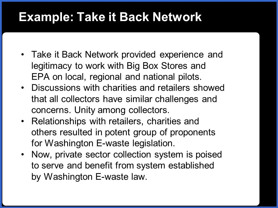 Example: Take it Back Network Take it Back Network provided experience and legitimacy to work with Big Box Stores and EPA on local, regional and national pilots.