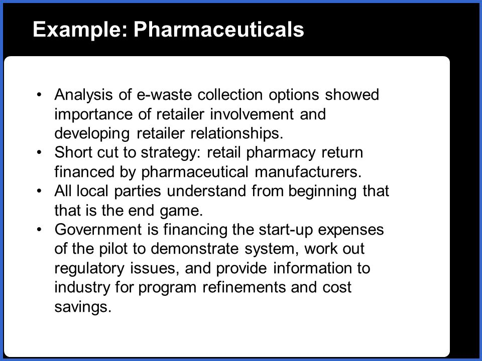 Example: Pharmaceuticals Analysis of e-waste collection options showed importance of retailer involvement and developing retailer relationships. Short