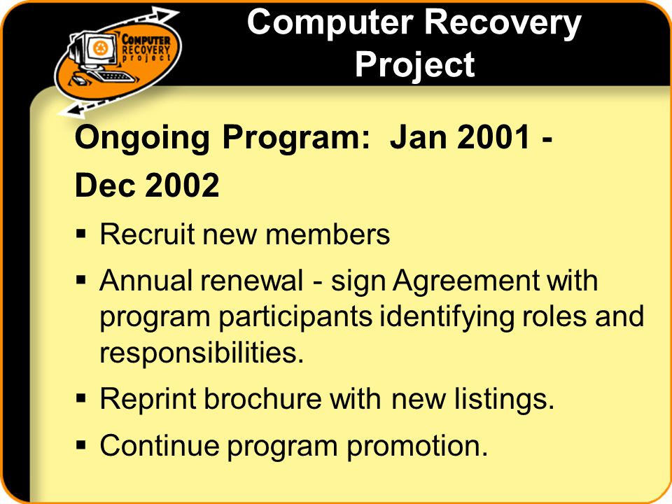 Computer Recovery Project Ongoing Program: Jan 2001 - Dec 2002 Recruit new members Annual renewal - sign Agreement with program participants identifying roles and responsibilities.