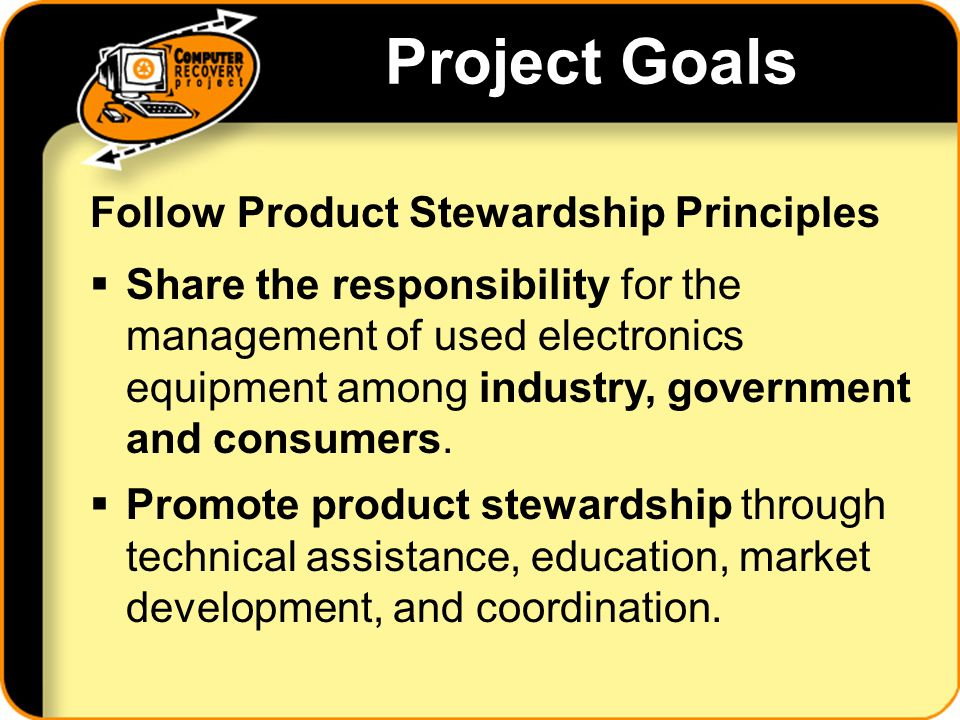 Project Goals Follow Product Stewardship Principles Share the responsibility for the management of used electronics equipment among industry, government and consumers.