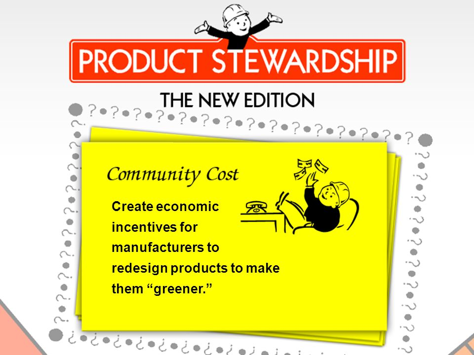 Create Economic Incentives Create economic incentives for manufacturers to redesign products to make them greener.