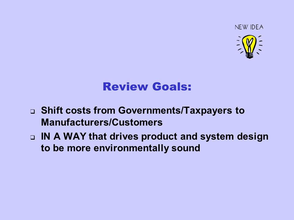 Review Goals: Shift costs from Governments/Taxpayers to Manufacturers/Customers IN A WAY that drives product and system design to be more environmentally sound