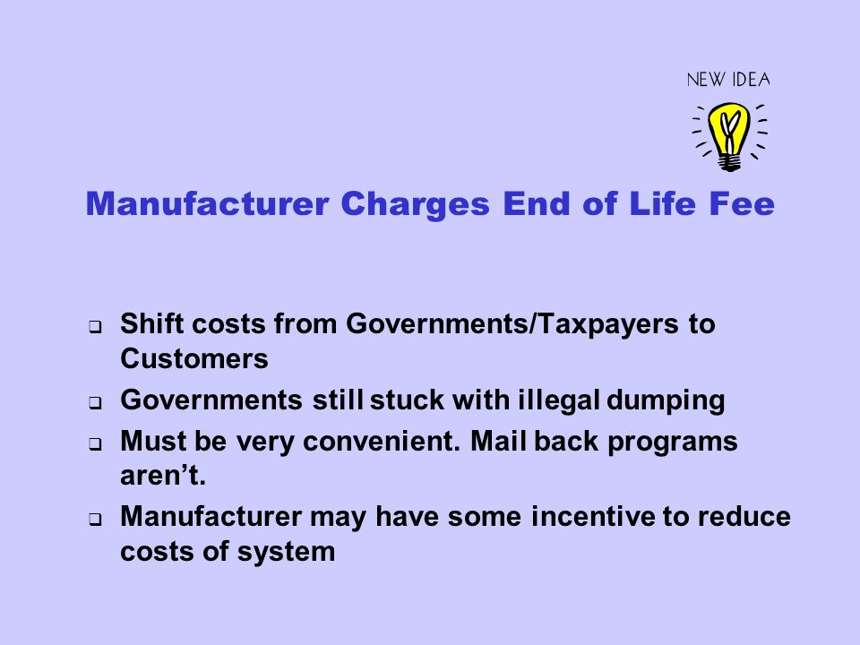 Manufacturer Charges End of Life Fee Shift costs from Governments/Taxpayers to Customers Governments still stuck with illegal dumping Must be very convenient.