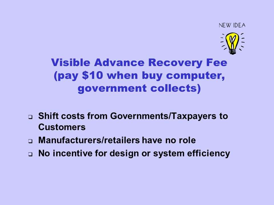 Visible Advance Recovery Fee (pay $10 when buy computer, government collects) Shift costs from Governments/Taxpayers to Customers Manufacturers/retailers have no role No incentive for design or system efficiency