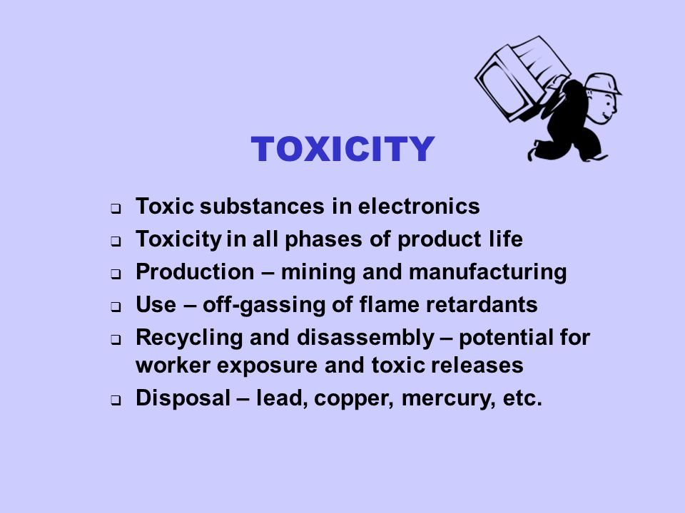 Toxic substances in electronics Toxicity in all phases of product life Production – mining and manufacturing Use – off-gassing of flame retardants Recycling and disassembly – potential for worker exposure and toxic releases Disposal – lead, copper, mercury, etc.