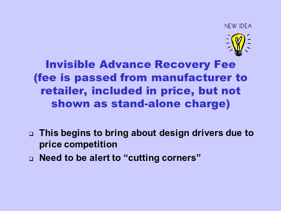Invisible Advance Recovery Fee (fee is passed from manufacturer to retailer, included in price, but not shown as stand-alone charge) This begins to bring about design drivers due to price competition Need to be alert to cutting corners