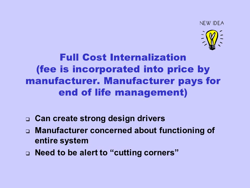 Full Cost Internalization (fee is incorporated into price by manufacturer. Manufacturer pays for end of life management) Can create strong design driv
