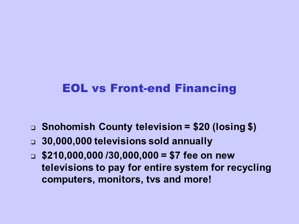 EOL vs Front-end Financing Snohomish County television = $20 (losing $) 30,000,000 televisions sold annually $210,000,000 /30,000,000 = $7 fee on new