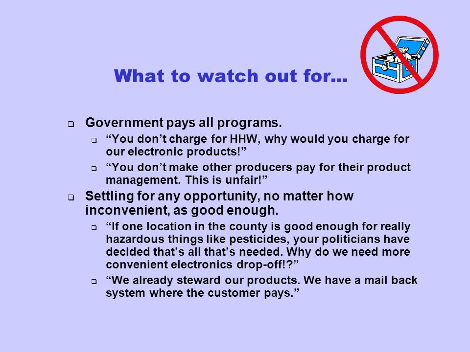 What to watch out for... Government pays all programs. You dont charge for HHW, why would you charge for our electronic products! You dont make other