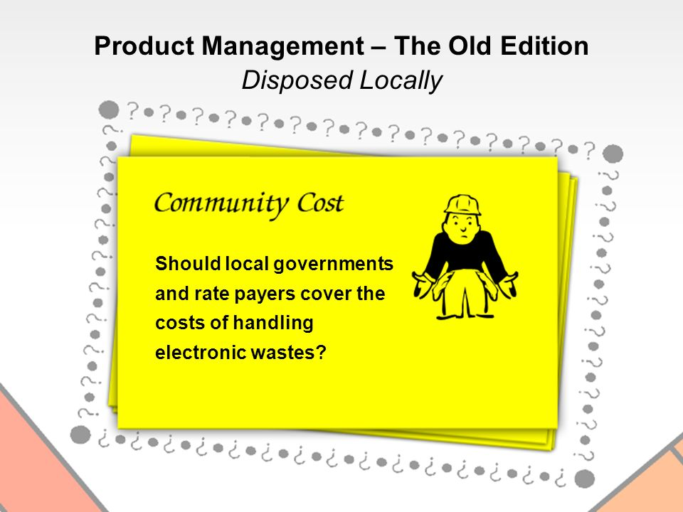 Disposed Locally Should local governments and rate payers cover the costs of handling electronic wastes? Product Management – The Old Edition