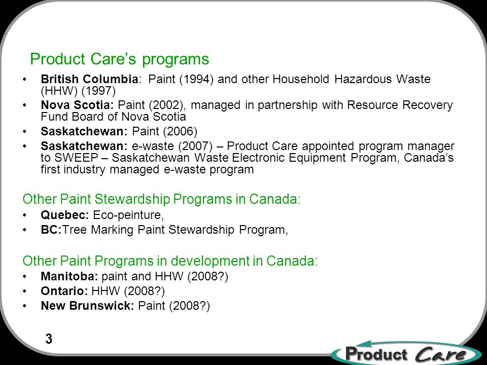 3 Product Cares programs British Columbia: Paint (1994) and other Household Hazardous Waste (HHW) (1997) Nova Scotia: Paint (2002), managed in partnership with Resource Recovery Fund Board of Nova Scotia Saskatchewan: Paint (2006) Saskatchewan: e-waste (2007) – Product Care appointed program manager to SWEEP – Saskatchewan Waste Electronic Equipment Program, Canadas first industry managed e-waste program Other Paint Stewardship Programs in Canada: Quebec: Eco-peinture, BC:Tree Marking Paint Stewardship Program, Other Paint Programs in development in Canada: Manitoba: paint and HHW (2008 ) Ontario: HHW (2008 ) New Brunswick: Paint (2008 )