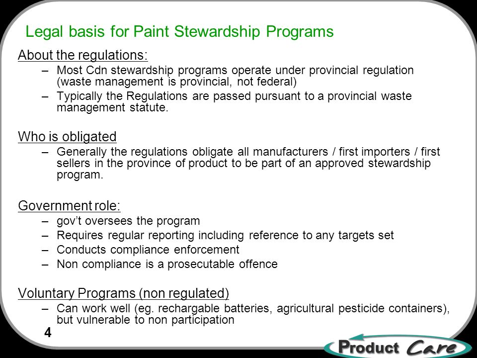 4 Legal basis for Paint Stewardship Programs About the regulations: –Most Cdn stewardship programs operate under provincial regulation (waste management is provincial, not federal) –Typically the Regulations are passed pursuant to a provincial waste management statute.
