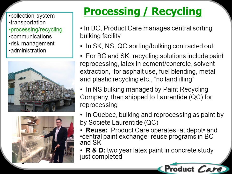 9 collection system transportation processing/recycling communications risk management administration In BC, Product Care manages central sorting bulking facility In SK, NS, QC sorting/bulking contracted out For BC and SK, recycling solutions include paint reprocessing, latex in cement/concrete, solvent extraction, for asphalt use, fuel blending, metal and plastic recycling etc., no landfilling In NS bulking managed by Paint Recycling Company, then shipped to Laurentide (QC) for reprocessing In Quebec, bulking and reprocessing as paint by by Societe Laurentide (QC) Reuse: Product Care operates at depot and central paint exchange reuse programs in BC and SK R & D: two year latex paint in concrete study just completed Processing / Recycling