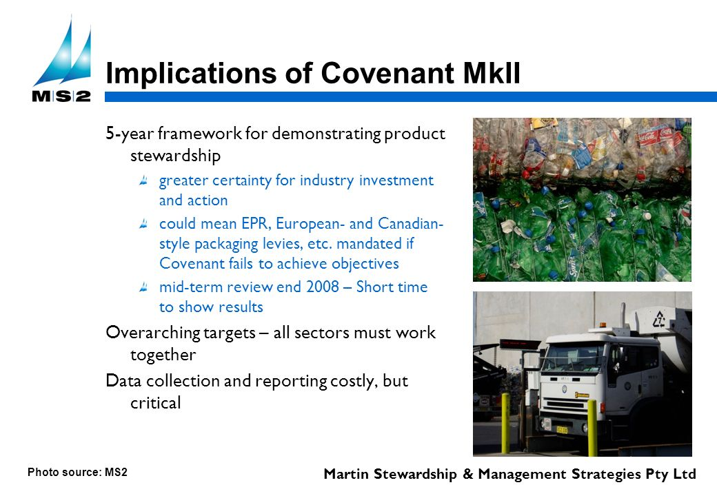 Martin Stewardship & Management Strategies Pty Ltd Implications of Covenant MkII 5-year framework for demonstrating product stewardship greater certainty for industry investment and action could mean EPR, European- and Canadian- style packaging levies, etc.