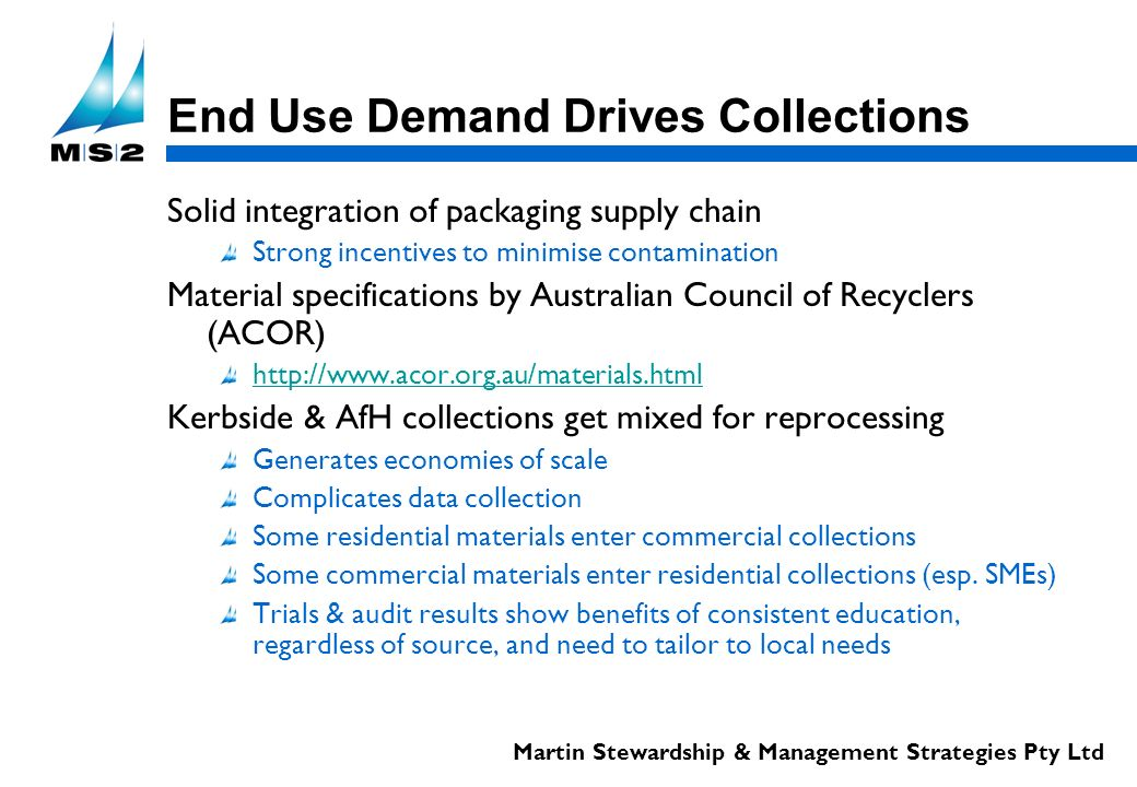 Martin Stewardship & Management Strategies Pty Ltd End Use Demand Drives Collections Solid integration of packaging supply chain Strong incentives to minimise contamination Material specifications by Australian Council of Recyclers (ACOR) http://www.acor.org.au/materials.html Kerbside & AfH collections get mixed for reprocessing Generates economies of scale Complicates data collection Some residential materials enter commercial collections Some commercial materials enter residential collections (esp.