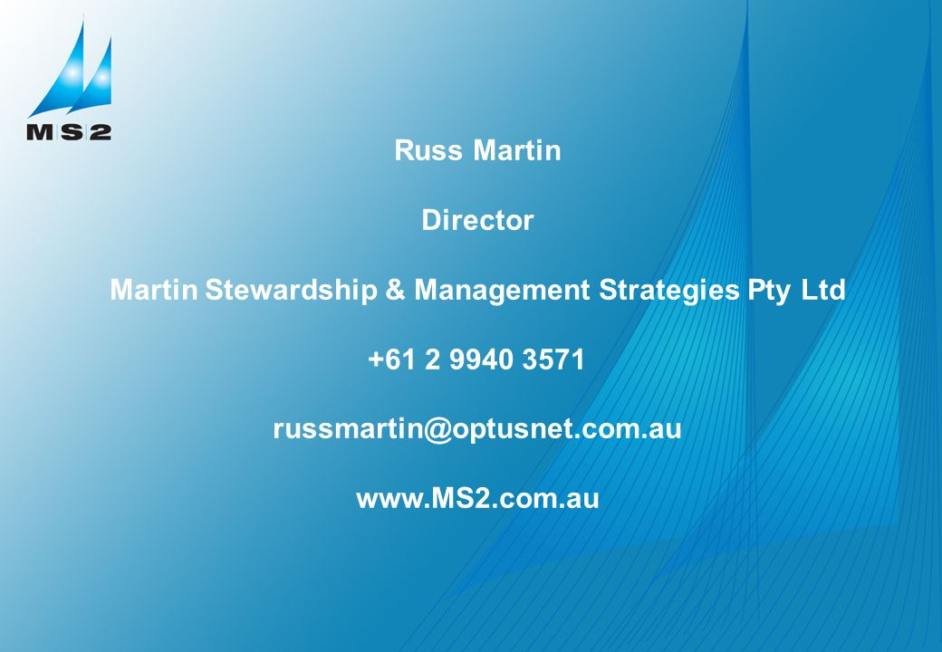 Martin Stewardship & Management Strategies Pty Ltd Russ Martin Director Martin Stewardship & Management Strategies Pty Ltd +61 2 9940 3571 russmartin@optusnet.com.au www.MS2.com.au