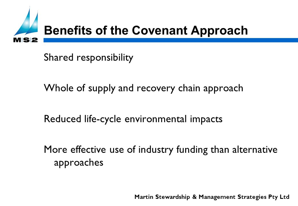 Martin Stewardship & Management Strategies Pty Ltd Benefits of the Covenant Approach Shared responsibility Whole of supply and recovery chain approach Reduced life-cycle environmental impacts More effective use of industry funding than alternative approaches