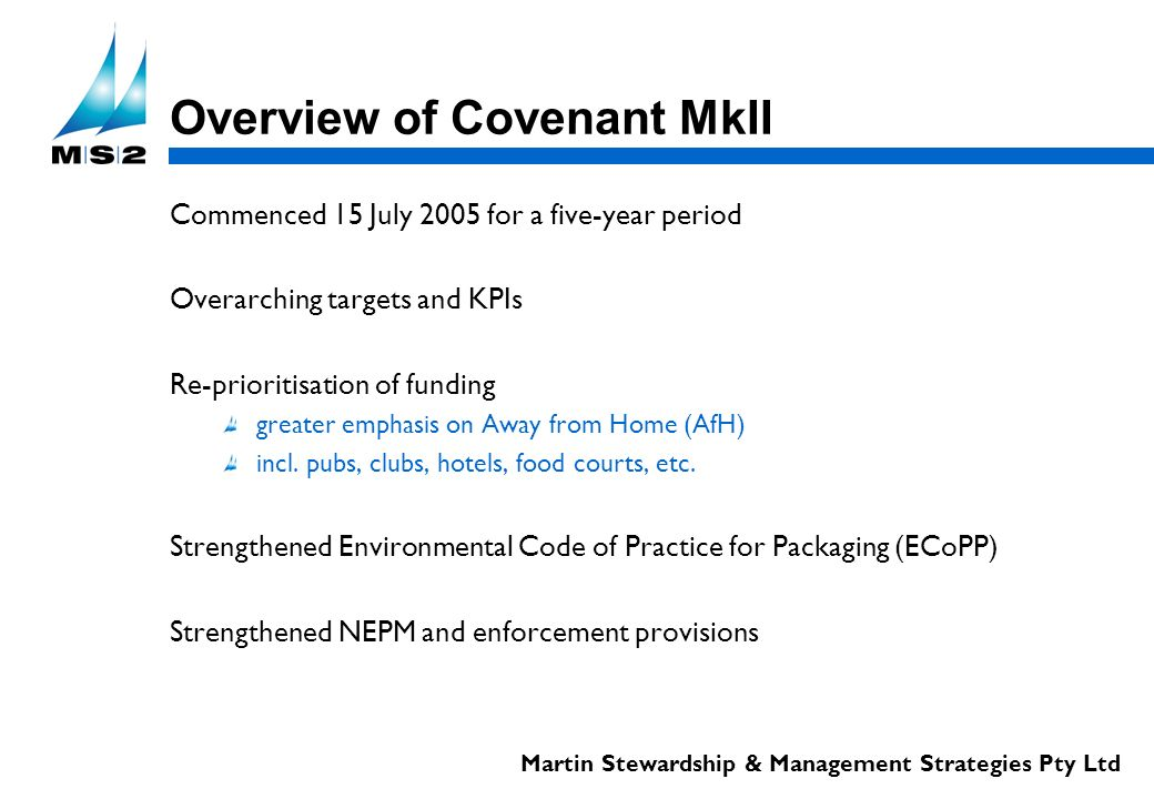 Martin Stewardship & Management Strategies Pty Ltd Overview of Covenant MkII Commenced 15 July 2005 for a five-year period Overarching targets and KPIs Re-prioritisation of funding greater emphasis on Away from Home (AfH) incl.