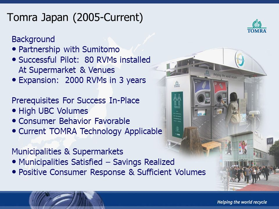 Tomra Japan (2005-Current) Background Partnership with Sumitomo Successful Pilot: 80 RVMs installed At Supermarket & Venues Expansion: 2000 RVMs in 3