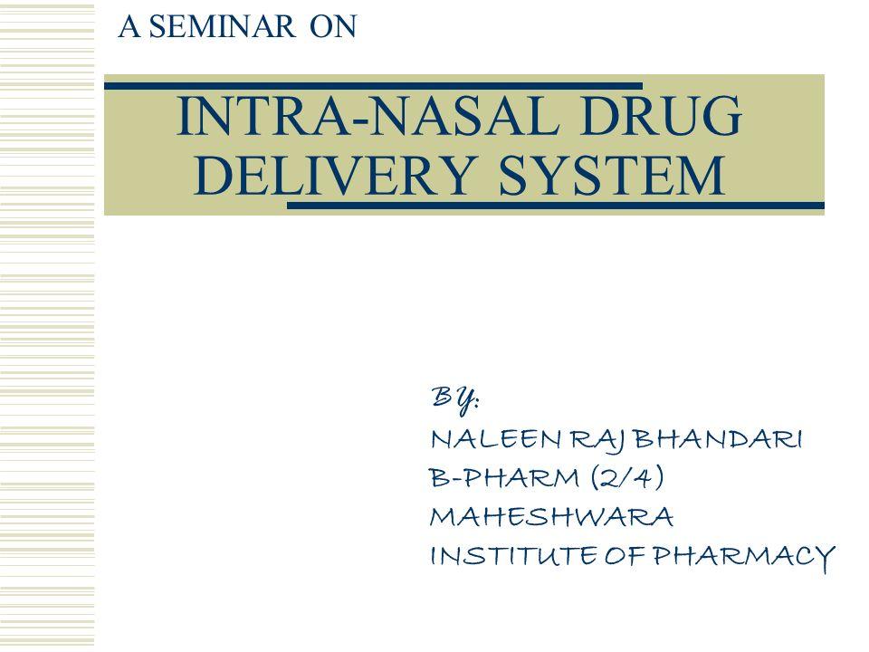 INTRA-NASAL DRUG DELIVERY SYSTEM A SEMINAR ON BY: NALEEN RAJ BHANDARI B-PHARM (2/4) MAHESHWARA INSTITUTE OF PHARMACY