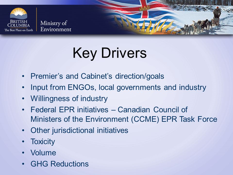 Key Drivers Premiers and Cabinets direction/goals Input from ENGOs, local governments and industry Willingness of industry Federal EPR initiatives – Canadian Council of Ministers of the Environment (CCME) EPR Task Force Other jurisdictional initiatives Toxicity Volume GHG Reductions
