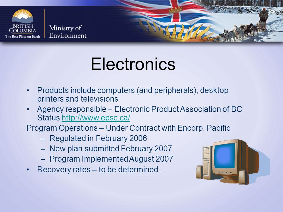 Electronics Products include computers (and peripherals), desktop printers and televisions Agency responsible – Electronic Product Association of BC Status http://www.epsc.ca/http://www.epsc.ca/ Program Operations – Under Contract with Encorp.
