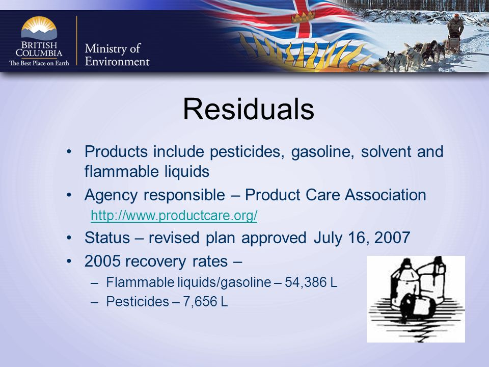 Residuals Products include pesticides, gasoline, solvent and flammable liquids Agency responsible – Product Care Association http://www.productcare.org/ Status – revised plan approved July 16, 2007 2005 recovery rates – –Flammable liquids/gasoline – 54,386 L –Pesticides – 7,656 L