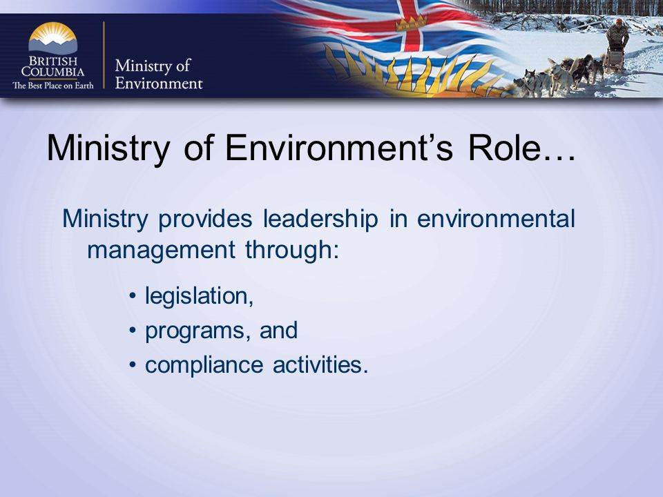 Ministry of Environments Role… Ministry provides leadership in environmental management through: legislation, programs, and compliance activities.