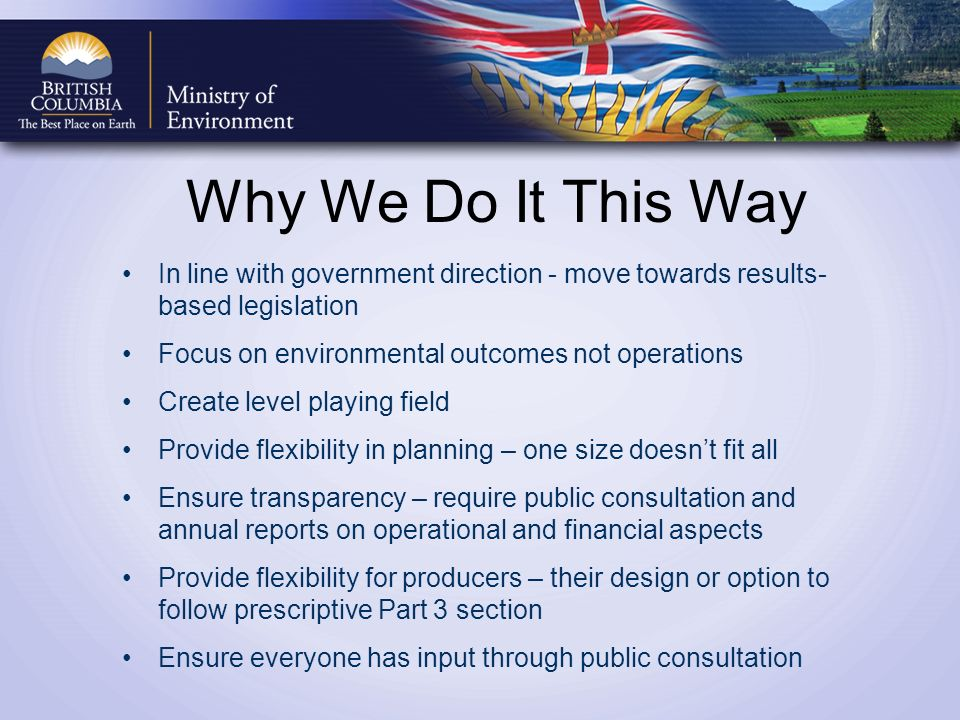 Why We Do It This Way In line with government direction - move towards results- based legislation Focus on environmental outcomes not operations Create level playing field Provide flexibility in planning – one size doesnt fit all Ensure transparency – require public consultation and annual reports on operational and financial aspects Provide flexibility for producers – their design or option to follow prescriptive Part 3 section Ensure everyone has input through public consultation
