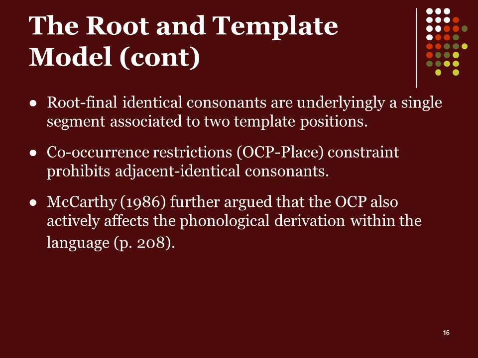 16 The Root and Template Model (cont) Root-final identical consonants are underlyingly a single segment associated to two template positions.