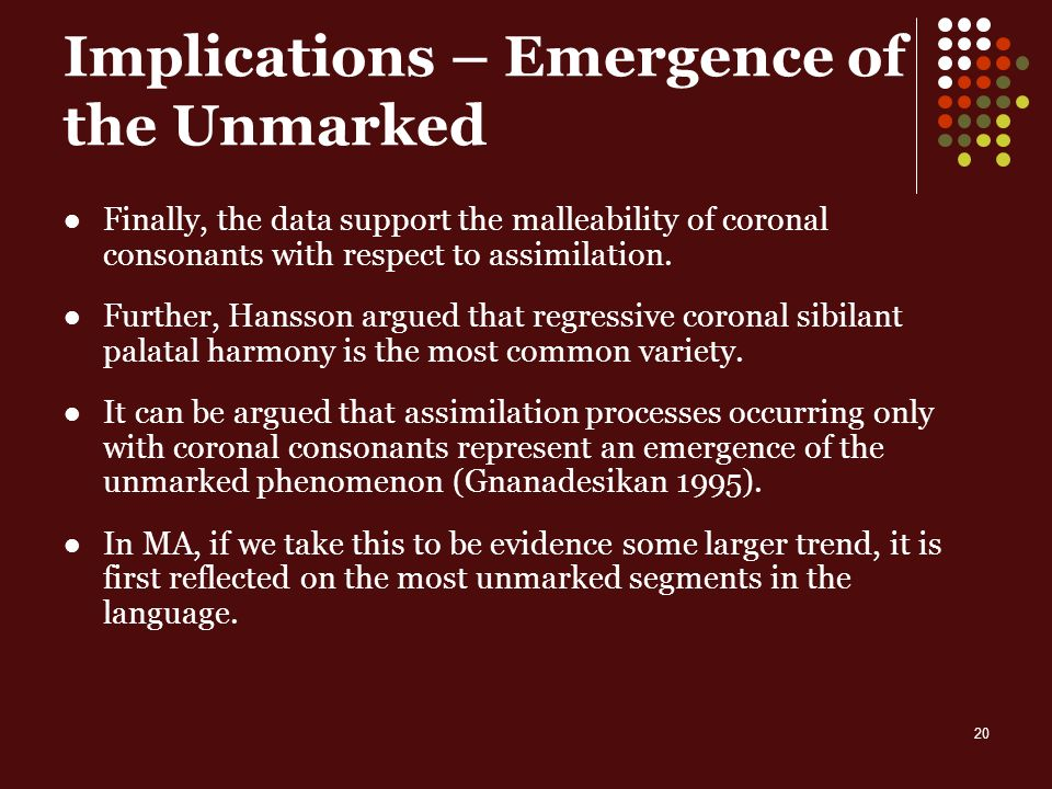 20 Implications – Emergence of the Unmarked Finally, the data support the malleability of coronal consonants with respect to assimilation.