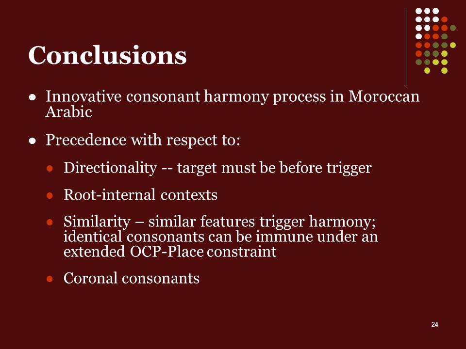 24 Conclusions Innovative consonant harmony process in Moroccan Arabic Precedence with respect to: Directionality -- target must be before trigger Root-internal contexts Similarity – similar features trigger harmony; identical consonants can be immune under an extended OCP-Place constraint Coronal consonants