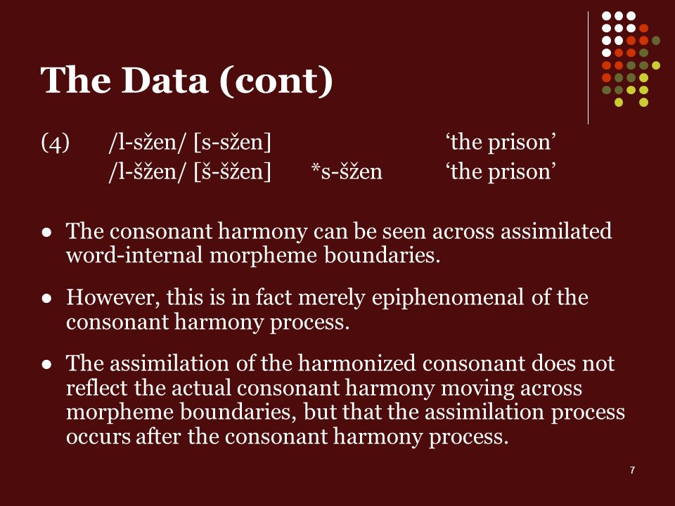 7 The Data (cont) (4)/l-sžen/ [s-sžen] the prison /l-šžen/ [š-šžen] *s-šžen the prison The consonant harmony can be seen across assimilated word-internal morpheme boundaries.