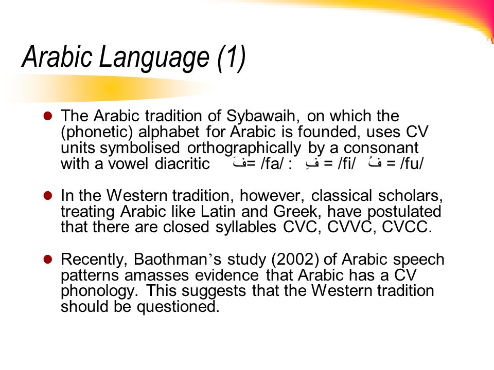 Arabic Language (1) The Arabic tradition of Sybawaih, on which the (phonetic) alphabet for Arabic is founded, uses CV units symbolised orthographicall