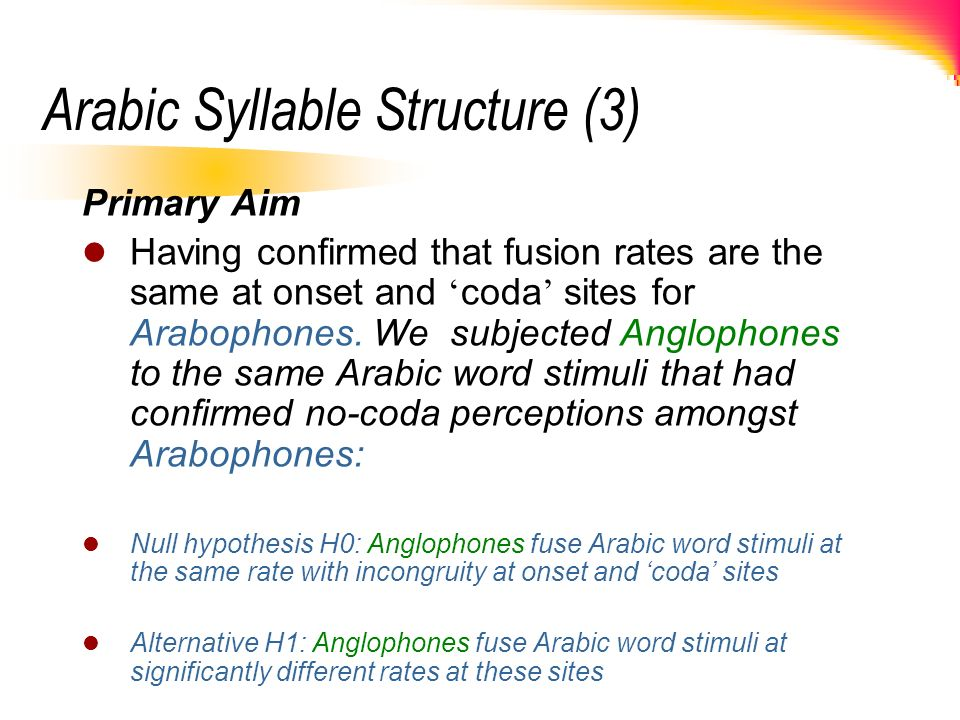 Arabic Syllable Structure (3) Primary Aim Having confirmed that fusion rates are the same at onset and coda sites for Arabophones. We subjected Anglop