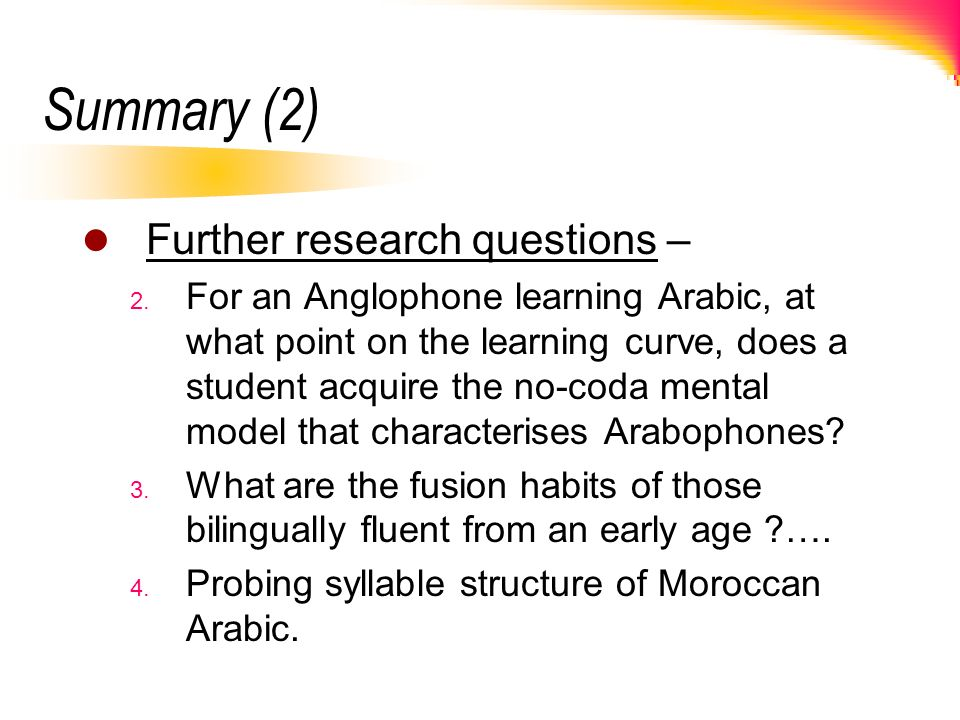 Summary (2) Further research questions – 2. For an Anglophone learning Arabic, at what point on the learning curve, does a student acquire the no-coda