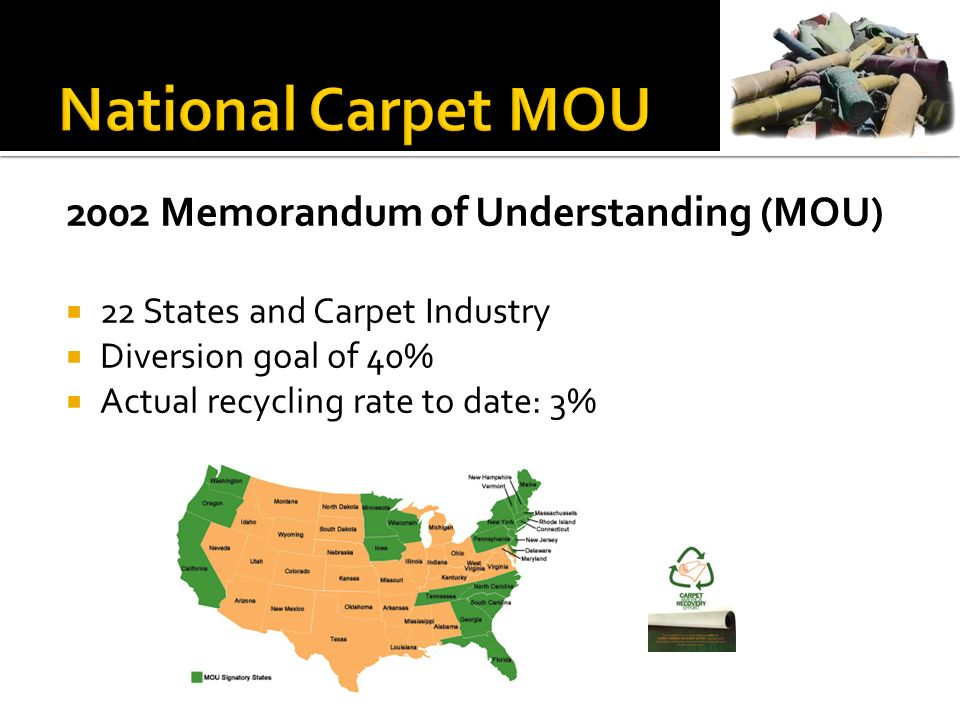 2002 Memorandum of Understanding (MOU) 22 States and Carpet Industry Diversion goal of 40% Actual recycling rate to date: 3%
