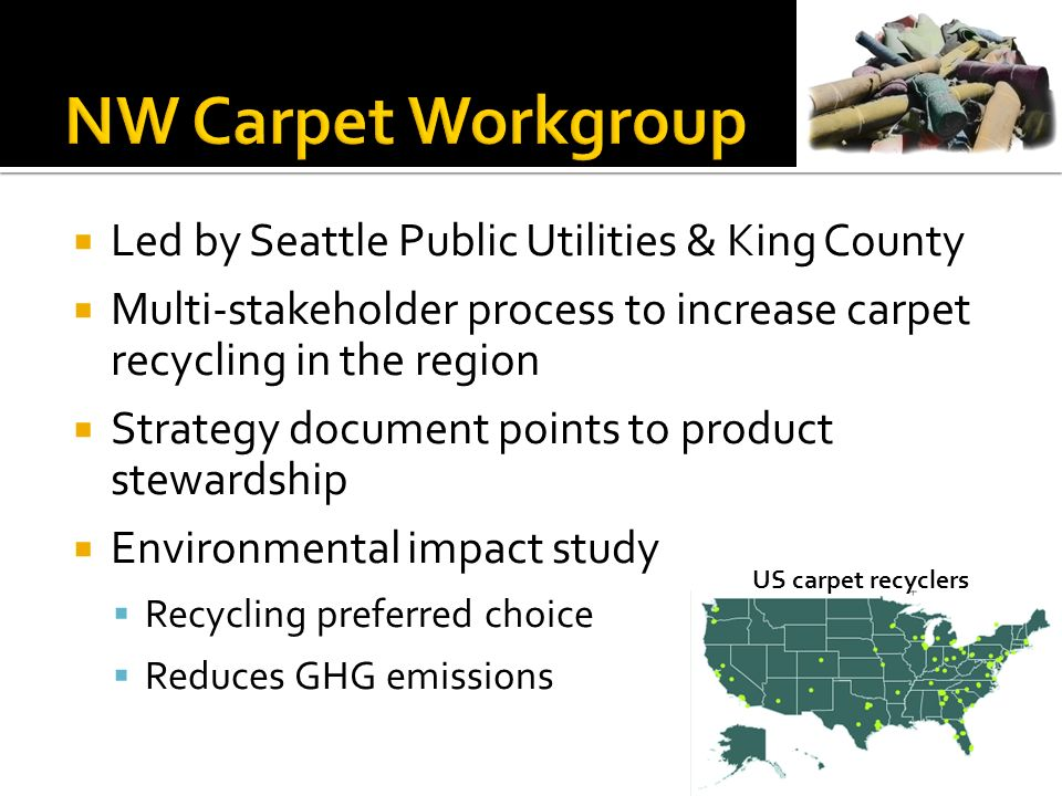 Led by Seattle Public Utilities & King County Multi-stakeholder process to increase carpet recycling in the region Strategy document points to product stewardship Environmental impact study Recycling preferred choice Reduces GHG emissions US carpet recyclers