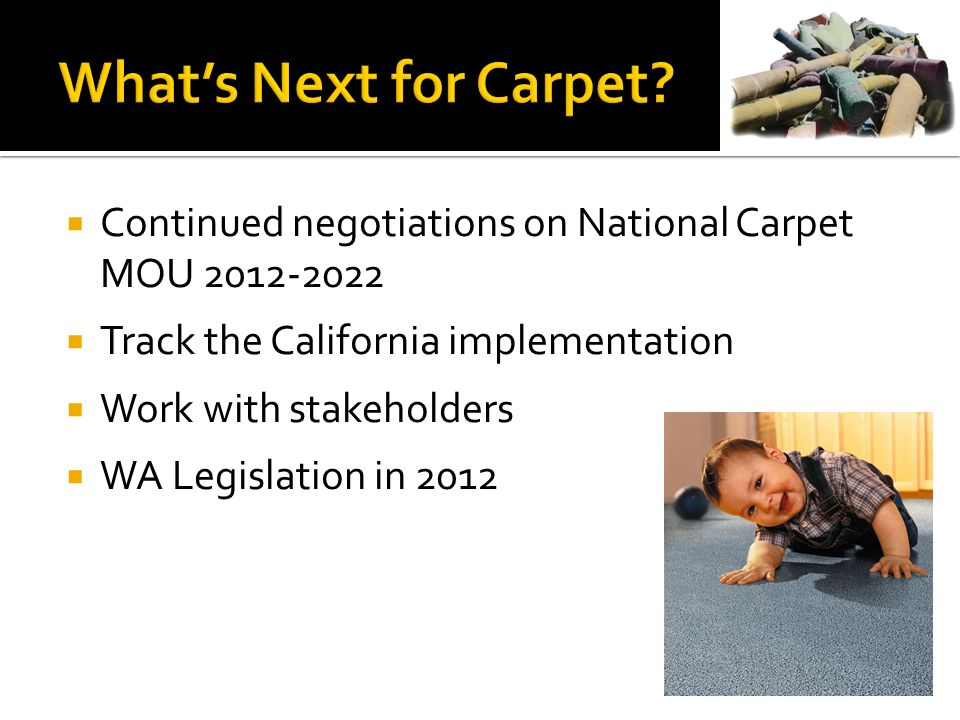 Continued negotiations on National Carpet MOU Track the California implementation Work with stakeholders WA Legislation in 2012