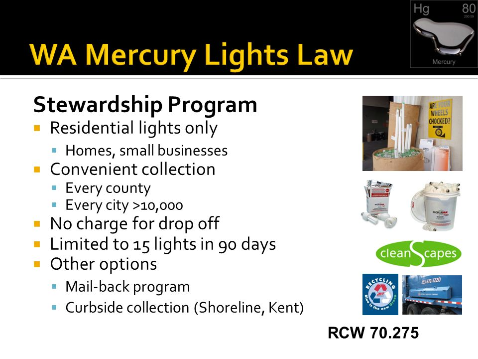 Stewardship Program Residential lights only Homes, small businesses Convenient collection Every county Every city >10,000 No charge for drop off Limited to 15 lights in 90 days Other options Mail-back program Curbside collection (Shoreline, Kent) RCW