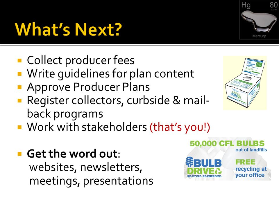 Collect producer fees Write guidelines for plan content Approve Producer Plans Register collectors, curbside & mail- back programs Work with stakeholders (thats you!) Get the word out: websites, newsletters, meetings, presentations
