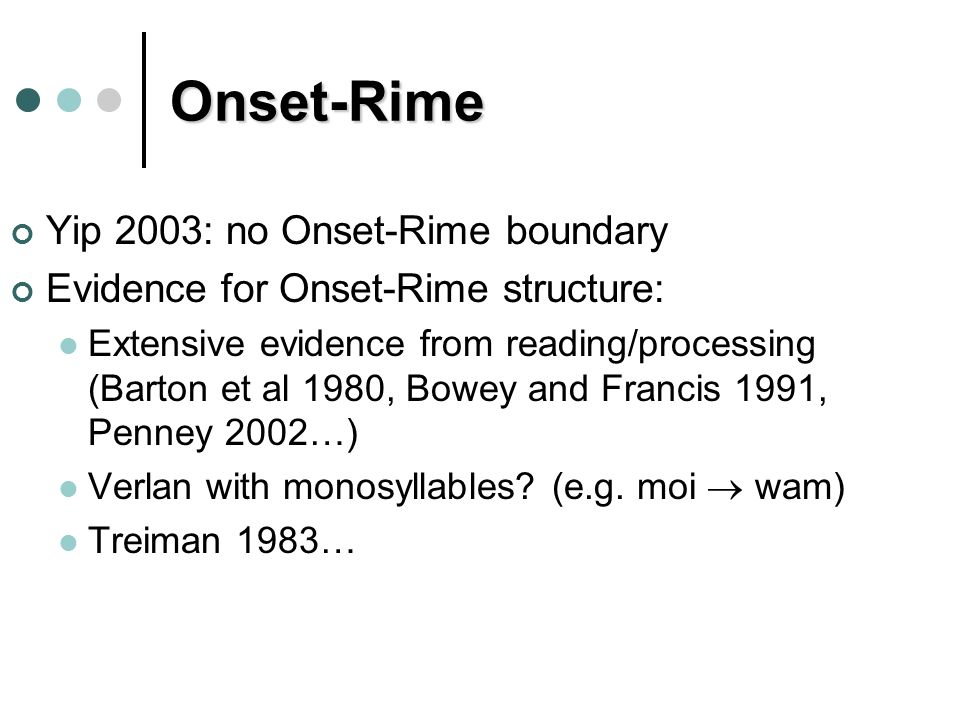 Onset-Rime Yip 2003: no Onset-Rime boundary Evidence for Onset-Rime structure: Extensive evidence from reading/processing (Barton et al 1980, Bowey and Francis 1991, Penney 2002…) Verlan with monosyllables.