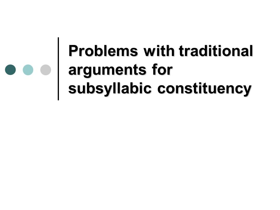 Problems for CRONX Traditional arguments: dont consider non-sub-syllabic alternatives, e.g.: phonotactic constraints on onsets and codas in English (Kenstowicz 1994, Blevins 1995) can be gotten just by reference to what can precede or follow a V within a syllable.